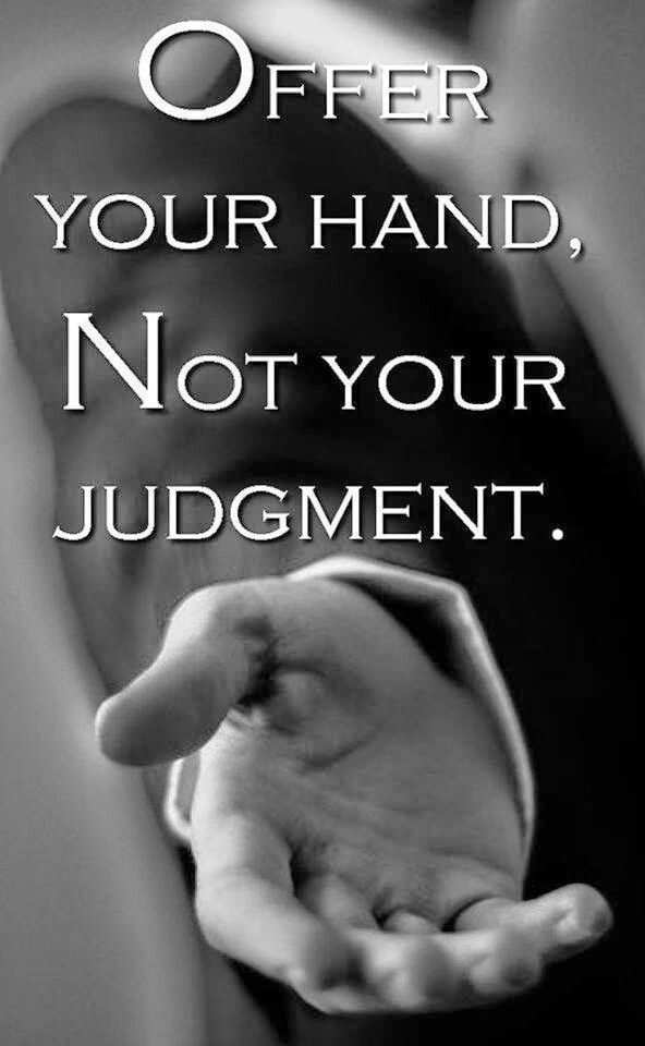 Offer your hand, Not your judgment or your prayers