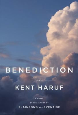 Benediction by Kent Haruf. A terminally ill cancer patient is attended throughout his final days by his wife and daughter while the trio contemplates their relationships with an estranged son, a situation that stirs up painful memories for a new next-door neighbor who has recently lost her mother. --Michelle at North Park Branch