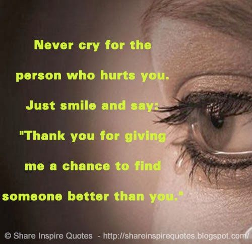"""Never cry for the person who hurts you. Just smile and say: """"Thank you for giving me a chance to find someone better than you."""""""