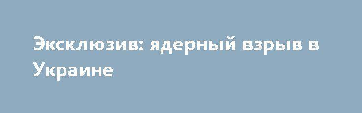 Эксклюзив: ядерный взрыв в Украине http://rusdozor.ru/2017/03/31/eksklyuziv-yadernyj-vzryv-v-ukraine/  EXCLUSIVE: Nuclear Explosion in Ukraine Во время взрывов военных складов в украинском городе Балаклея сдетонировал по меньшей мере один ядерный заряд. Вот вам небольшая история, оказавшаяся в тени. [Примечание редактора: у пишущих в блогах фантазеров всегда есть есть желание найти ...