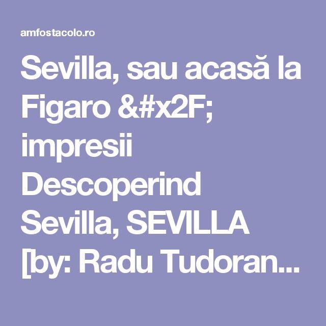 Sevilla, sau acasă la Figaro / impresii Descoperind Sevilla, SEVILLA [by: Radu Tudoran] - #AmFostAcolo
