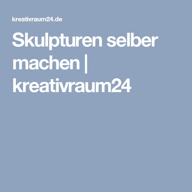 Skulpturen selber machen | kreativraum24