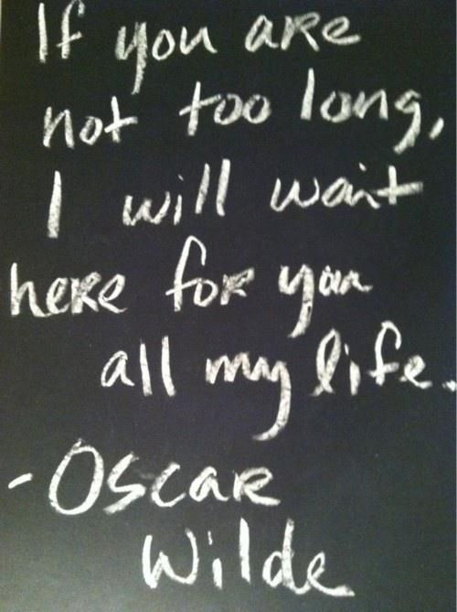 If you are not too long, I will wait here for you all my life. ~Oscar Wilde #chalkboard #quote #couples