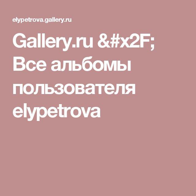 Gallery.ru / Все альбомы пользователя elypetrova