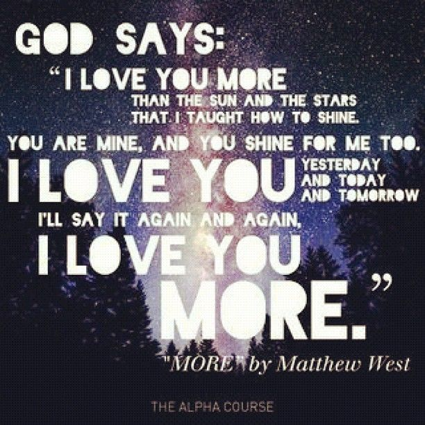 "God says, ""I love you more than the sun, And the stars that I taught how to shine. You are mine, and you shine for me too. I love you yesterday and today, and tomorrow, I'll say it again and again, I love you more."" (""More"" by Matthew West) #alphacourse"