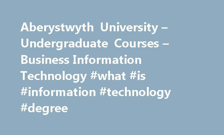 Aberystwyth University – Undergraduate Courses – Business Information Technology #what #is #information #technology #degree http://netherlands.nef2.com/aberystwyth-university-undergraduate-courses-business-information-technology-what-is-information-technology-degree/  # Business Information Technology Course Length In choosing to study this Business Information Technology degree you'll be immersing yourself in how professionals manipulate technology to answer business problems. With exposure…