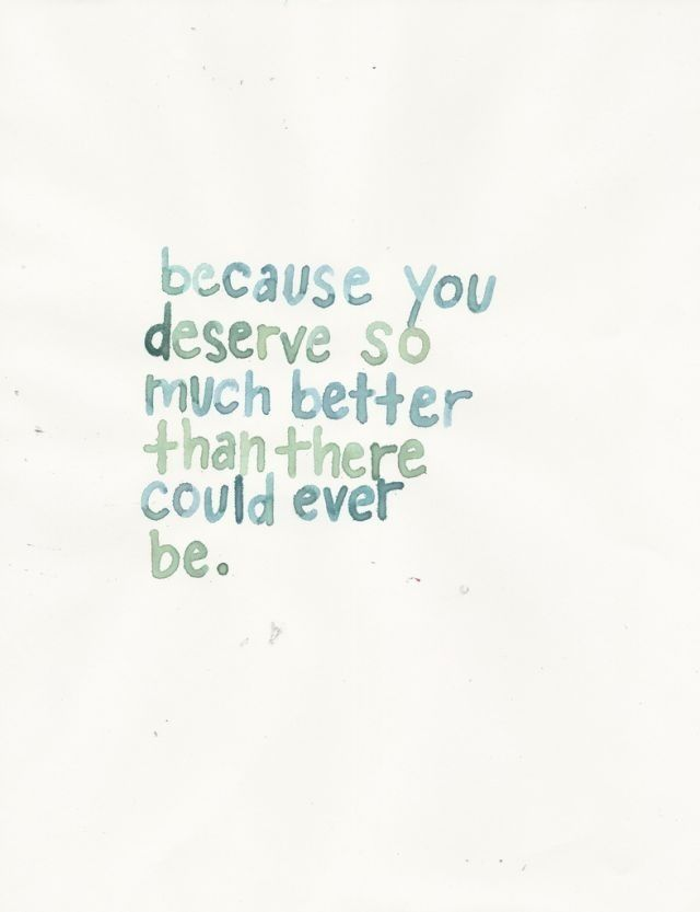 Because you deserve so much better than there could ever be ...