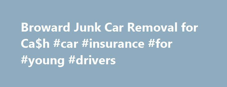 Broward Junk Car Removal for Ca$h #car #insurance #for #young #drivers http://cars.remmont.com/broward-junk-car-removal-for-cah-car-insurance-for-young-drivers/  #buy junk cars # Welcome to Broward Junk Car Removal! Broward Junk Car Removal: Get Rid of your Old Car and Earn Cash In an economy that is characterized by the presence of cash-strapped citizens, it is not uncommon for people to be as resourceful as possible in thinking of the different ways by which…The post Broward Junk Car…