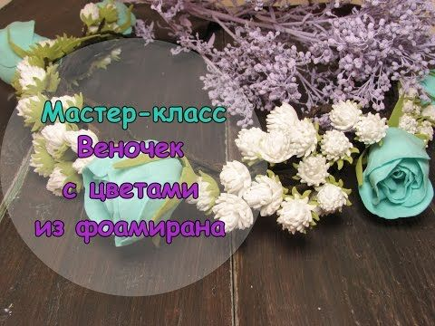 Мастер-классы Фоамиран (FLOWERS OF FOAMIRAN)