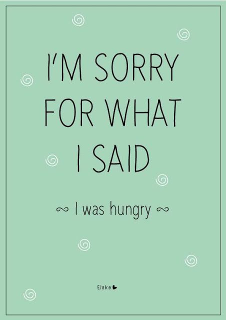 "I'm sorry for what I said; I was hungry :$...♥ღ ♫♥ remember ""H.A.L.T."" ~ don't get too Hungry, too Angry, too Lonely, or too Tired ..."