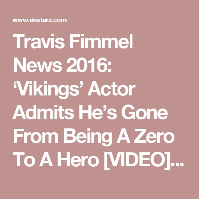 Travis Fimmel News 2016: 'Vikings' Actor Admits He's Gone From Being A Zero To A Hero [VIDEO] : Celebrities : Enstarz‎