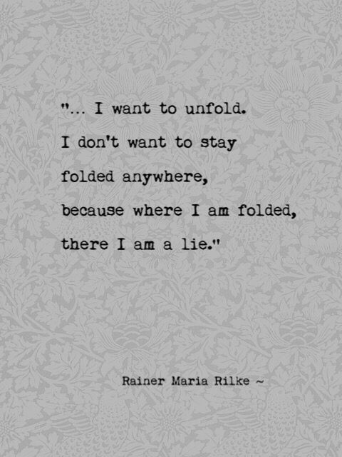 """I want to unfold...""  Rainer Maria Rilke #powerful #authentic"