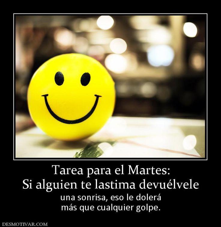 Tarea para el Martes: Si alguien te lastima devuélvele  una sonrisa, eso le dolerá más que cualquier golpe.