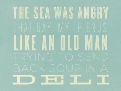 the sea was angry that day, my friends, like an old man trying to send back soup in a deli