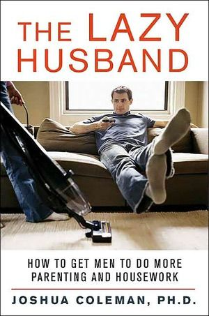 In his book The Lazy Husband, Joshua Coleman provides help for wives and advice for husbands about sharing chores.