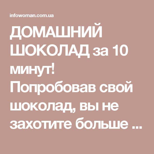 ДОМАШНИЙ ШОКОЛАД за 10 минут! Попробовав свой шоколад, вы не захотите больше покупать его в магазине. » Женский сайт InfoWoman.com.ua. Полезные советы для женщин
