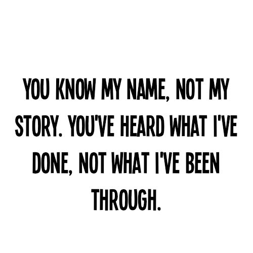 You know my name, not my story, You've heard what I've done, not what I've been through. http://mmorris.webs.com or  https://www.facebook.com/MMorrisFitness: Judges Me, Quotes, Sotrue, Male, So True, Truths, Living, True Stories, Don'T Judges