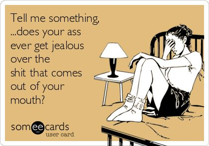 Tell me something, ...does your ass ever get jealous over the shit that comes out of your mouth?