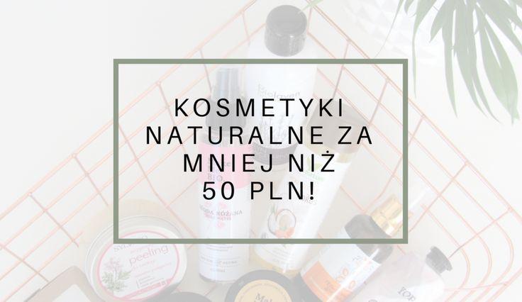 Kosmetyki naturalne za mniej niż 50 zł? Jest ich mnóstwo i naprawdę jest w czym wybierać! Sprawdź, na które kosmetyki warto zwrócić uwagę!