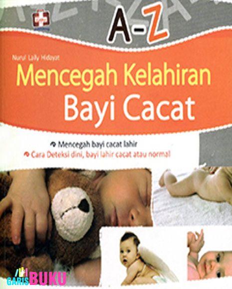 A-Z Mencegah Kelahiran Bayi Cacat : Cara Deteksi Dini, Bayi Lahir Cacat Atau Normal (Buku Mencegah Kelahiran Bayi Cacat)