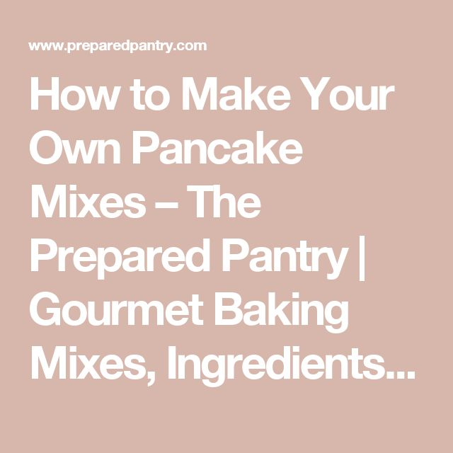 How to Make Your Own Pancake Mixes – The Prepared Pantry | Gourmet Baking Mixes, Ingredients, Foods, and Recipes at The Prepared Pantry