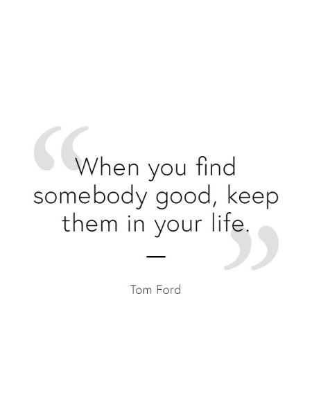 D'Henri you find somebody good keep them in your life. :: Tom Ford inspirational quote