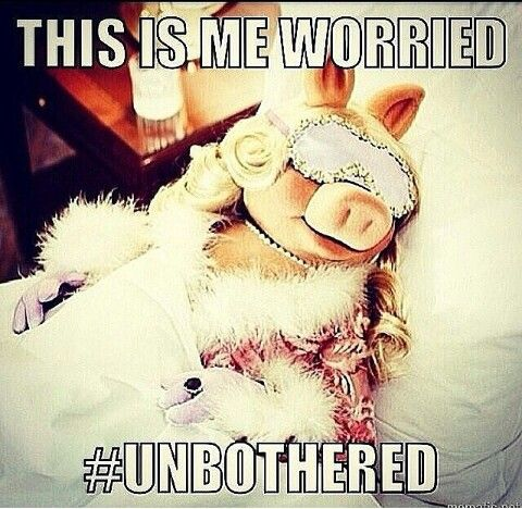 This is me worried.  #unbothered