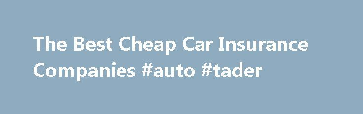 The Best Cheap Car Insurance Companies #auto #tader http://usa.remmont.com/the-best-cheap-car-insurance-companies-auto-tader/  #cheapest auto insurance # The Best Cheap Car Insurance Companies When shopping cheap car insurance companies, the prices you are quoted depend on many variables. Some companies specialize in providing less expensive coverage on certain types of vehicles or to certain demographic groups of people. For example some companies are known for offering lower premium rates…