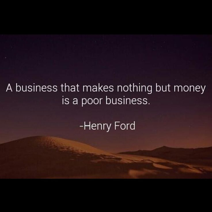 a business that makes nothing but money is a poor business Well money is just the result there is a lot more to business than just making  money and i would imaging that is what he is referring to a poor.