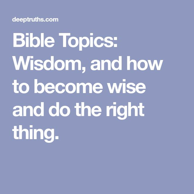 Bible Topics: Wisdom, and how to become wise and do the right thing.