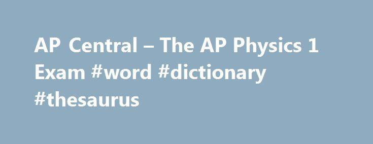 AP Central – The AP Physics 1 Exam #word #dictionary #thesaurus http://health.nef2.com/ap-central-the-ap-physics-1-exam-word-dictionary-thesaurus/  #physics answers # AP Central Exam Overview Exam questions are based on learning objectives, which combine science practices with specific content. Students learn to: Solve problems mathematically including symbolically. Design and describe experiments and analyze data and sources of error. Explain, reason, or justify answers with emphasis on…