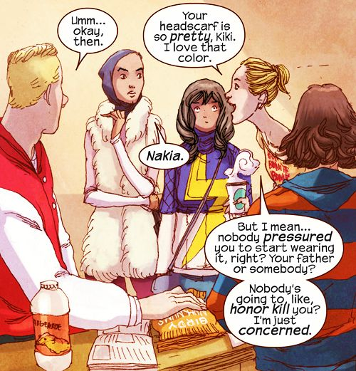 "(1 of 2)  ""Your headscarf is so pretty, Kiki. I love that color. But I mean nobody pressured you to start wearing it, right? Your father or somebody? Nobody's going to like honor kill you? I'm just concerned.""  Source: Ms. Marvel #1 – Preview"