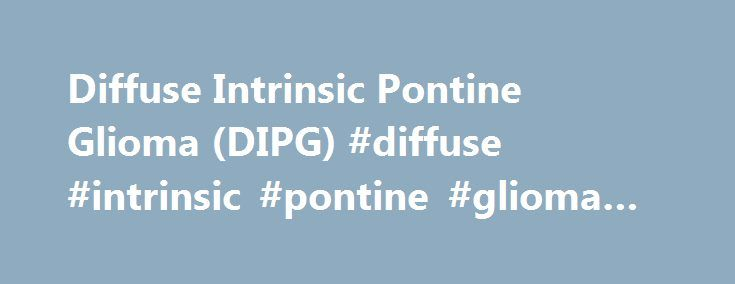 Diffuse Intrinsic Pontine Glioma (DIPG) #diffuse #intrinsic #pontine #glioma #dipg http://dating.nef2.com/diffuse-intrinsic-pontine-glioma-dipg-diffuse-intrinsic-pontine-glioma-dipg/  # Diffuse Intrinsic Pontine Glioma (DIPG) The brainstem consists of three parts: The midbrain, the pons, and the medulla oblongata. DIPG is a pontine glioma, meaning that it develops in the pons. Diffuse Intrinsic Pontine Glioma, commonly referred to as pontine glioma, infiltrative brainstem glioma, or DIPG, is…