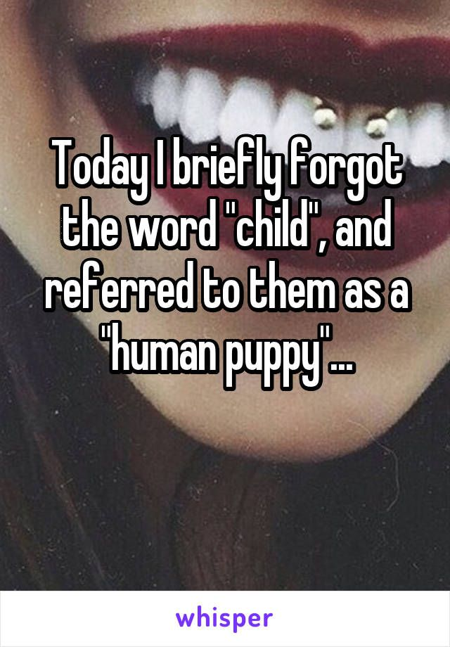 "Today I briefly forgot the word ""child"", and referred to them as a ""human puppy""..."