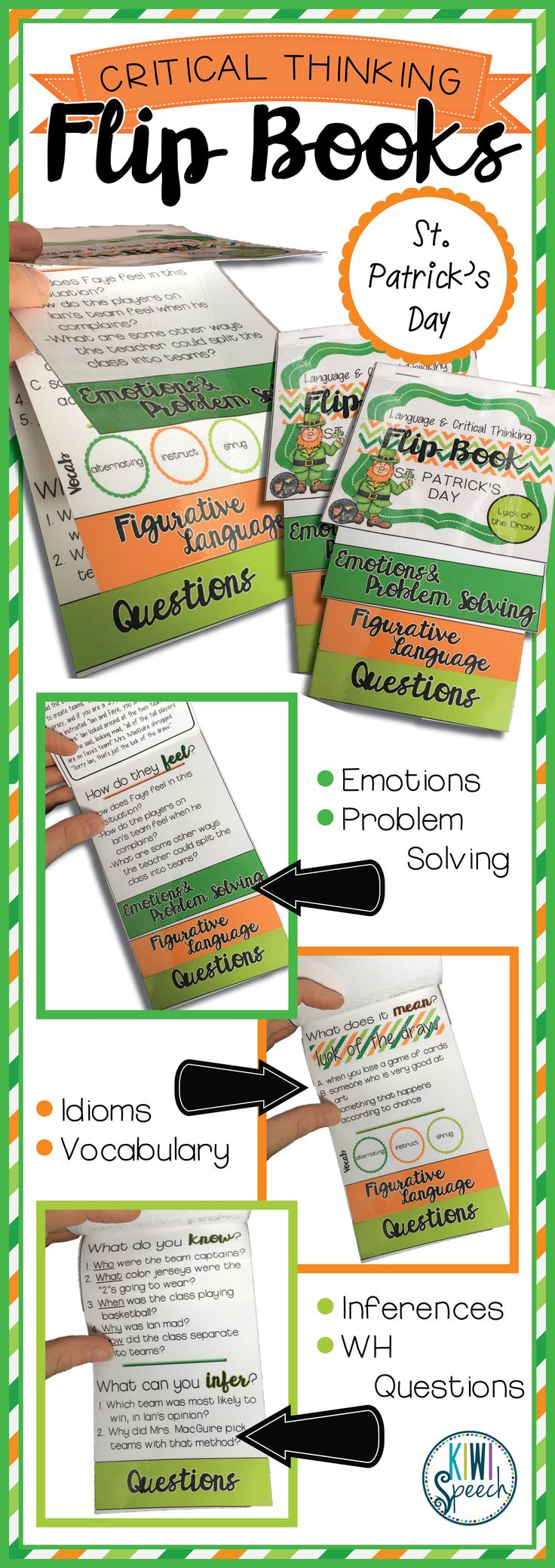 Critical Thinking & Higher-Level Language Flip Books {St. Patrick's Day} includes EIGHT higher-level language and critical thinking flip books. Each of the 8 books in this set contains an original short story around which the following language activities are centered: Emotions & Problem Solving, Figurative Language & Vocabulary, Questions, and Idioms. $ gr 3-9