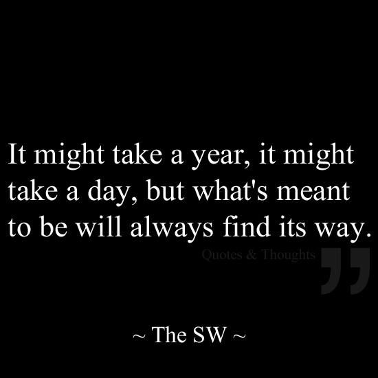 What's meant to be will always find its way. . .