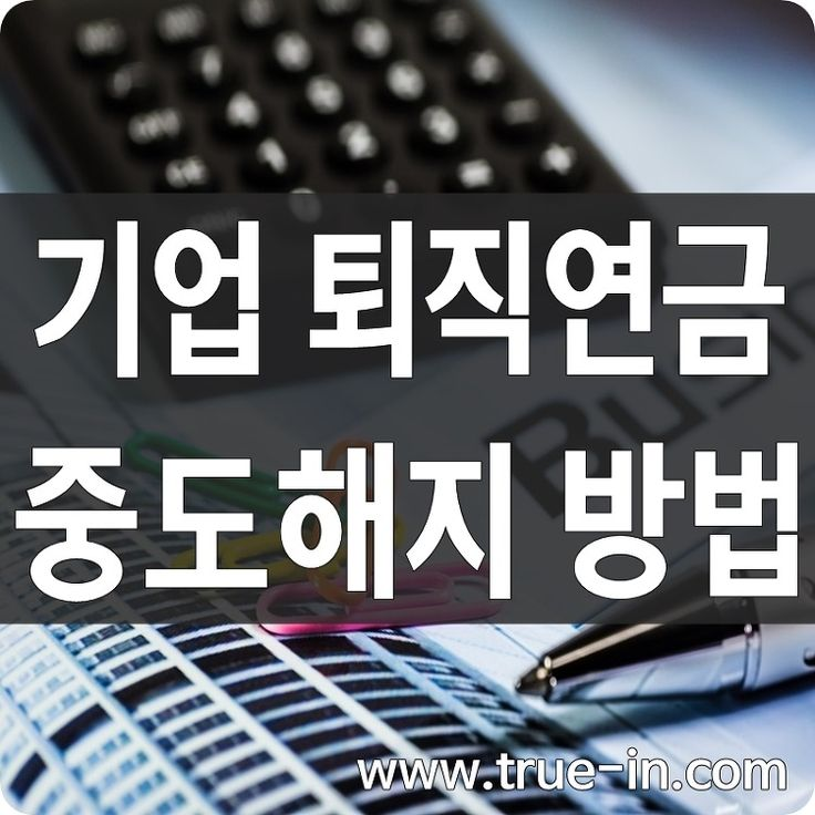 기업 퇴직연금 중도해지 방법 :: 선량한 사람들의 진짜 보험 www.true-in.com