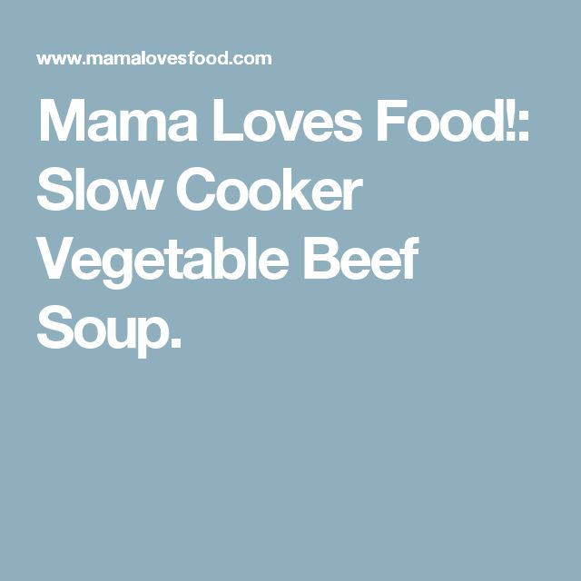 Mama Loves Food!: Slow Cooker Vegetable Beef Soup.