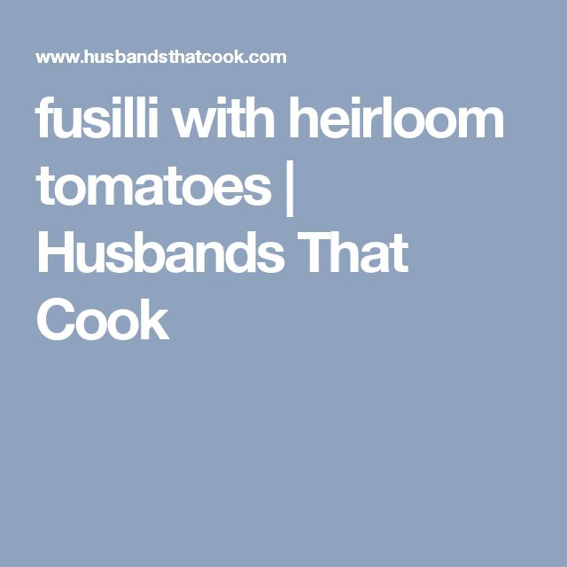 fusilli with heirloom tomatoes | Husbands That Cook