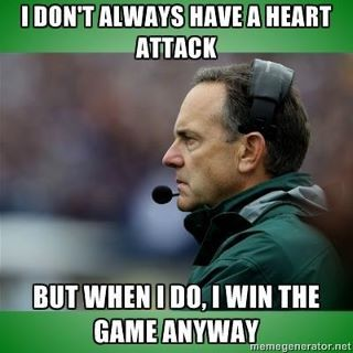 Mark Dantonio --> Go Green: I bet when then did the bypass they had to have a spartan give blood because you can't go to the Red Cross and get GREEN BLOOD!!!
