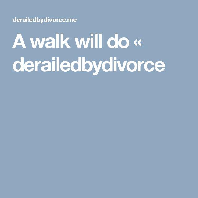 A walk will do « derailedbydivorce
