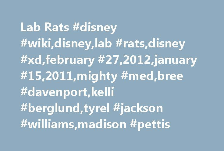 Lab Rats #disney #wiki,disney,lab #rats,disney #xd,february #27,2012,january #15,2011,mighty #med,bree #davenport,kelli #berglund,tyrel #jackson #williams,madison #pettis http://usa.remmont.com/lab-rats-disney-wikidisneylab-ratsdisney-xdfebruary-272012january-152011mighty-medbree-davenportkelli-berglundtyrel-jackson-williamsmadison-pettis/  # Lab Rats Lab Rats Lab Rats is an American television sitcom that premiered on February 27. 2012 on Disney XD. which focuses on the life of Leo Dooley…