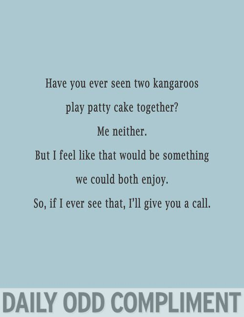 daily odd compliment; in case I'm having trouble talking to a guy, a can always just pull out this line. Haha is it sad that I totally would?