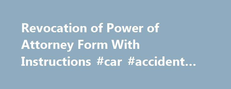 Revocation of Power of Attorney Form With Instructions #car #accident #attorney http://attorney.remmont.com/revocation-of-power-of-attorney-form-with-instructions-car-accident-attorney/  #revocation of power of attorney Revocation of Power of Attorney Form With Instructions Last updated: October 2012 Connecticut law does not automatically revoke an old power of attorney when you sign a new one. A power of attorney has no effect until you give it to your agent (attorney-in-fact) or you give…