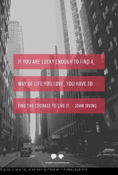 If you are lucky enough to find a way of life you love, you have to find the courage to live it. -John Irving