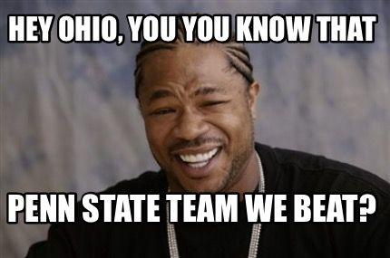 Meme Maker - Hey Ohio, you you know that Penn State team we beat? Meme Maker!