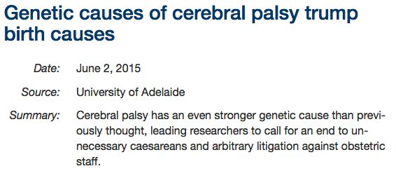Genetic causes of cerebral palsy trump birth causes, June 2, 2015. Cerebral palsy has an even stronger genetic cause than previously thought, leading researchers to call for an end to unnecessary caesareans and arbitrary litigation against obstetric staff.