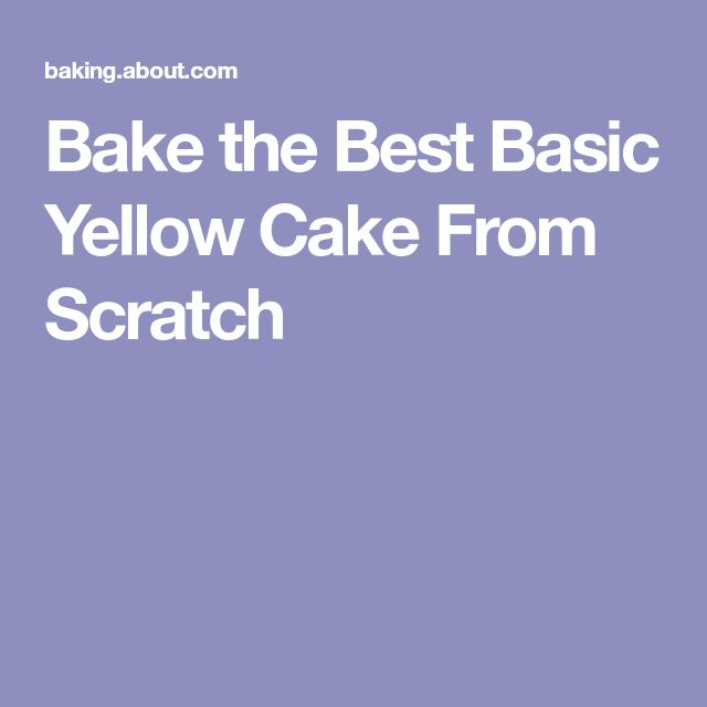 Bake the Best Basic Yellow Cake From Scratch