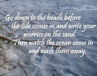 go down to the beach before the tide comes in and write your worries in the sand. then watch the ocean come in and wash them away.