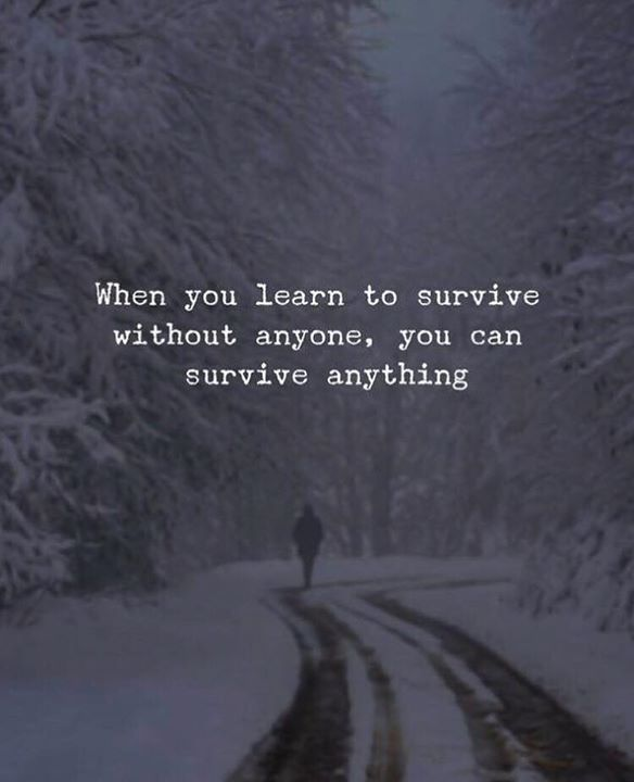 When you learn to survive without anyone..You realize although there is an emptiness you can make it!